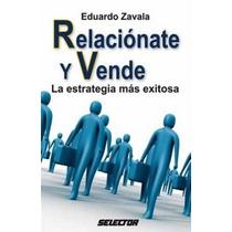Libro, Relaciónate Y Vende Estrategia Exitosa Eduardo Zavala