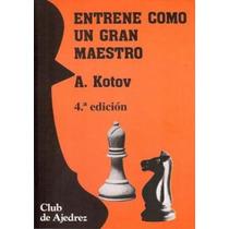 Ajedrez, Entrene Como Un Gran Maestro De Alexander Kotov.